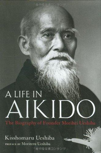 Life in Aikido: The Biography of Founder Morihei Ueshiba by Kisshomaru Ueshiba (2008-10-15)