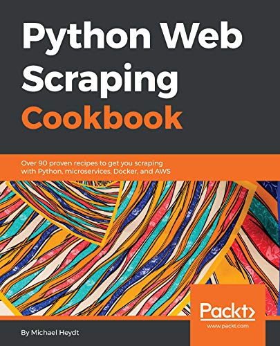 Python Web Scraping Cookbook: Over 90 proven recipes to get you scraping with Python, microservices, Docker, and AWS (English Edition)
