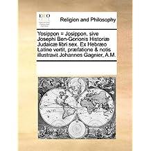 Yosippon = Josippon, sive Josephi Ben-Gorionis Historiæ Judaicæ libri sex. Ex Hebræo Latine vertit, præfatione & notis illustravit Johannes Gagnier, A.M.
