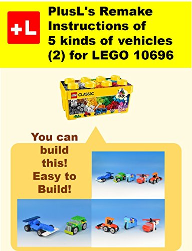 PlusL\'s Remake Instructions of 5 kinds of vehicles (2) for LEGO 10696: You can build the 5 kinds of vehicles (2) out of your own bricks! (English Edition)