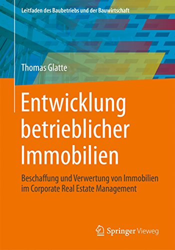Entwicklung betrieblicher Immobilien: Beschaffung und Verwertung von Immobilien im Corporate Real Estate Management (Leitfaden des Baubetriebs und der Bauwirtschaft) - Civil Management Engineering