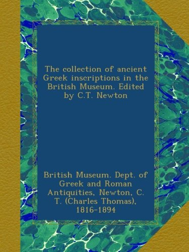 The collection of ancient Greek inscriptions in the British Museum. Edited by C.T. Newton