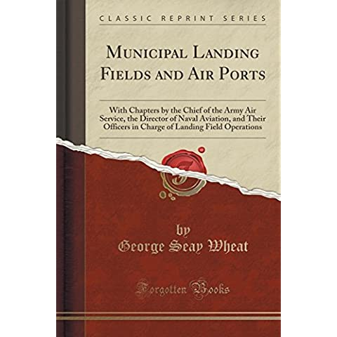 Municipal Landing Fields and Air Ports: With Chapters by the Chief of the Army Air Service, the Director of Naval Aviation, and Their Officers in Charge of Landing Field Operations (Classic Reprint) by George Seay Wheat (2016-06-22)