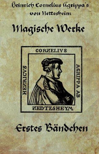 Heinrich cornelius Agrippa von Nettesheim - Magische Werke: Erstes Bändchen der geheimen Philosophie (Magische Werke, Erstes Bndchen, Band 1)