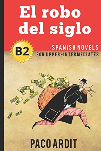 Spanish Novels: El robo del siglo (Spanish Novels for Upper-Intermediates - B2) por Paco Ardit