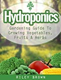 Hydroponics: The Hydroponics Gardening Guide To Growing Your Own Vegetables, Fruits and Herbs