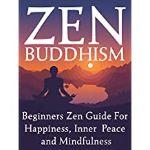 Zen Buddhism: Beginners Zen Guide For Happiness, Inner Peace And Mindfulness (Zen, Buddhism for Beginners, Mindfulness,Zen Philosophy) (English Edition)