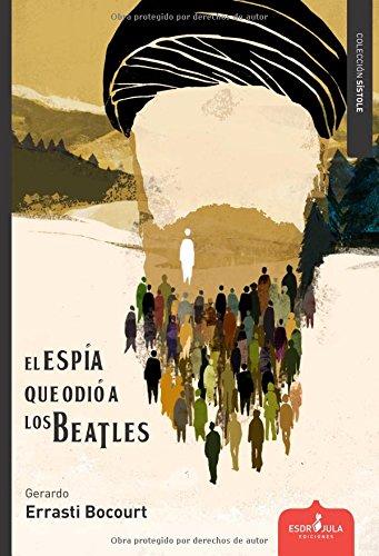 EL ESPÍA QUE ODIÓ A LOS BEATLES por GERARDO ERRASTI BOCOURT