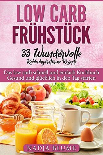 Low Carb Frühstück - 33 kohlenhydratarme Rezepte: Das low carb schnell und einfach Kochbuch - Gesund und glücklich in den Tag starten (Lieblings-buch-listen)