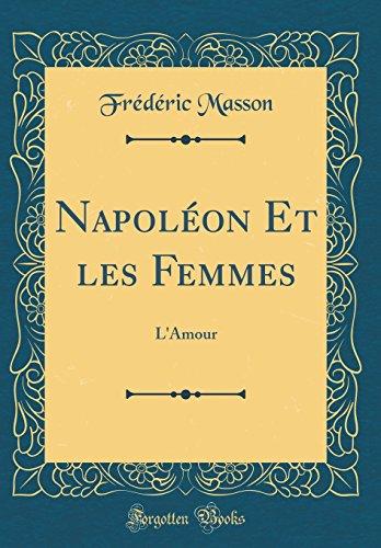 Napoléon Et Les Femmes: L'Amour (Classic Reprint) par Frederic Masson