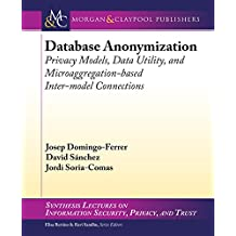Database Anonymization: Privacy Models, Data Utility, and Microaggregation-based Inter-model Connections (English Edition)