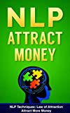 NLP: NLP TECHNIQUES: LAW OF ATTRACTION: Attract More Money (FREE Life Mastery Toolkit Included) (NLP techniques, NLP books, NLP for beginners, NLP neuro linguistic programming Book 8)