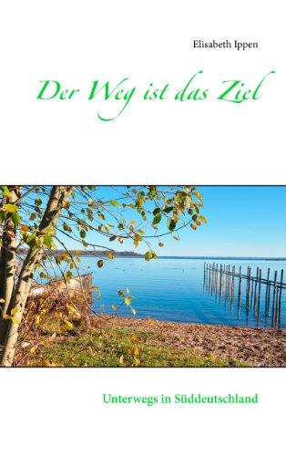 Der Weg ist das Ziel: Unterwegs in Süddeutschland por Elisabeth Ippen