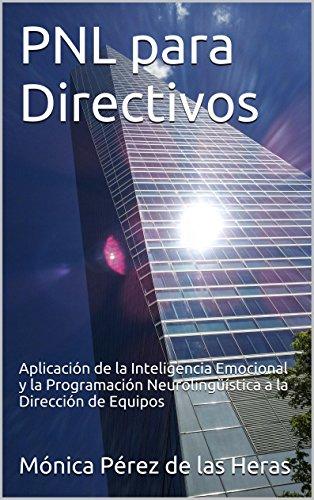 PNL para Directivos: Aplicación de la Inteligencia Emocional y la Programación Neurolingüística a la Dirección de Equipos (PNL para Profesionales nº 2) por Mónica Pérez de las Heras