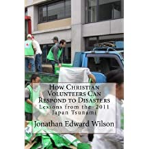 How Christian Volunteers Can Respond to Disasters: Lessons from the 2011 Japan Tsunami by Jonathan Edward Wilson (2014-04-25)
