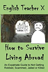 How To Survive Living Abroad: An Expatriate Guide to Not Getting Robbed, Scammed, Jailed, or Killed (English Edition)