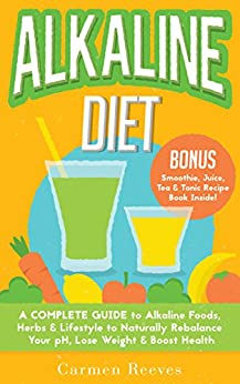ALKALINE DIET: A Complete Guide to Alkaline Foods, Herbs & Lifestyle to Naturally Rebalance Your pH, Lose Weight & Boost Health (BONUS Alkalizing Smoothie, Juice, Tea & Tonic Recipe Book) by [Reeves, Carmen]