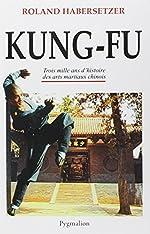 Kung-Fu - Trois mille ans d'histoire des arts martiaux chinois de Roland Habersetzer