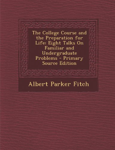 The College Course and the Preparation for Life: Eight Talks on Familiar and Undergraduate Problems