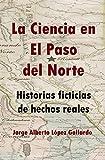 La ciencia en El Paso del Norte: Historias ficticias de hechos reales
