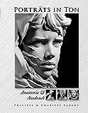 Porträts in Ton: Anatomie & Ausdruck - Philippe Faraut, Charisse Faraut
