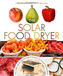 The Solar Food Dryer: How to Make and Use Your Own Low-Cost, High Performance, Sun-Powered Food Dehydrator by Eben V. Fodor (2006-01-01)
