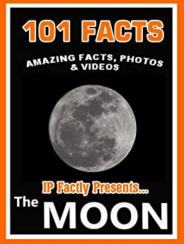 101 Facts... The Moon! Amazing Facts, Photos & Video. Space Books for Kids (101 Space Facts for Kids Book 6) by [Factly, IP, Stars, IC]