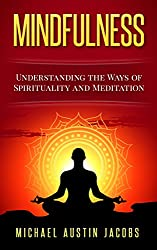 Mindfulness: The Guide for The Advanced: Understanding the Ways of Spirituality and Meditation (English Edition)