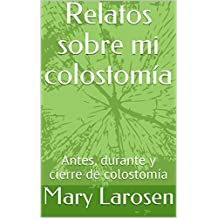 Relatos sobre mi colostomía: Antes, durante y cierre de colostomía (Spanish Edition)