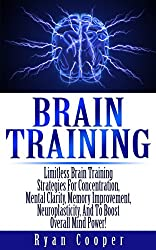 Brain Training: Limitless Brain Training Strategies For Concentration, Mental Clarity, Memory Improvement, Neuroplasticity, And To Boost Overall Mind Power! ... Neuroplasticity, Focused) (English Edition)