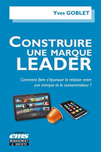 Construire une marque leader: Comment faire s'épanouir la relation entre une marque et le consommateur ? par Yves Goblet