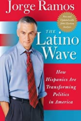 The Latino Wave: How Hispanics Are Transforming Politics in America by Jorge Ramos (2005-04-05)