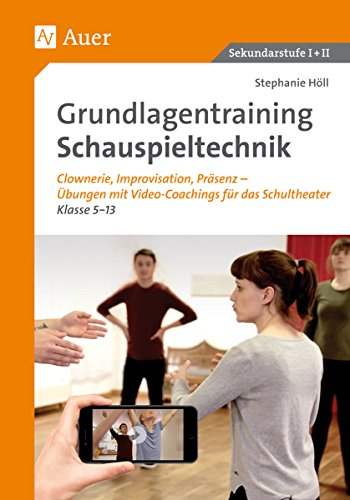 Grundlagentraining Schauspieltechnik: Clownerie,, Improvisation, Präsentation - Übungen mit Video-Coachings für das Schultheater Kl. 5-13 (5. bis 13. Klasse)