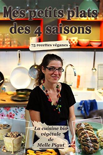 Mes Petits Plats des 4 saisons: 75 recettes vganes (La Cuisine Bio Vgtale de Melle Pigut)