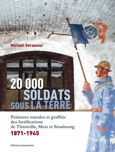 20 000 soldats sous la terre : Peintures murales et graffitis des fortifications de Thionville, Metz et Strasbourg, 1871-1945