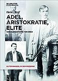Adel, Aristokratie, Elite: Sozialgeschichte von Oben (Elitenwandel in der Moderne / Elites and Modernity, Band 13)