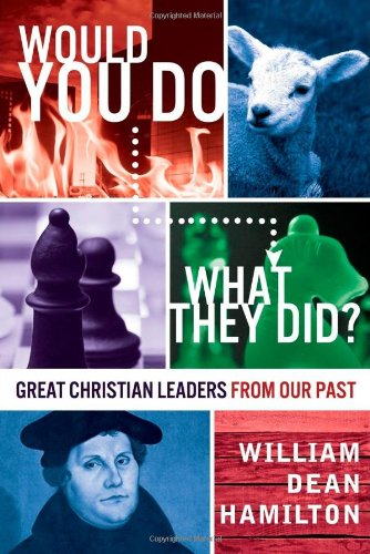 Would You Do What They Did Great Christian Leaders From Our Past