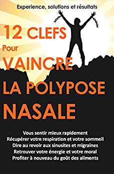 12 Clés pour VAINCRE la polypose nasale: Des Solutions Naturelles pour se Soigner par [Waterman, Bertrand]