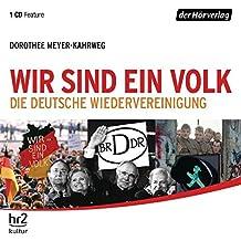 Wir sind ein Volk: Die deutsche Wiedervereinigung