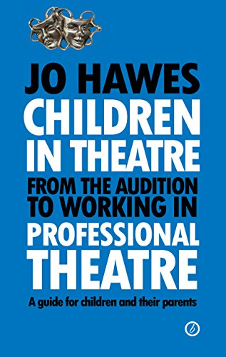 Children in Theatre: From the audition to working in professional theatre: A guide for children and their parents