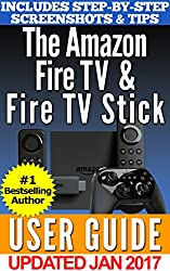 The Amazon Fire TV & Fire TV Stick User Guide: Your Complete Guidebook to Amazon's Fire TV Devices in 2017! (English Edition)