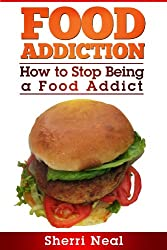 Food Addiction:  How to Stop Being a Food Addict (English Edition)