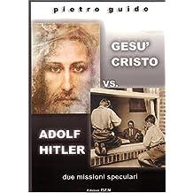 """PIETRO GUIDO - GESU' CRISTO vs. ADOLF HITLER - due missioni speculari (THE HISTORY """"DESAPARECIDA"""" Vol. 5) (Italian Edition)"""