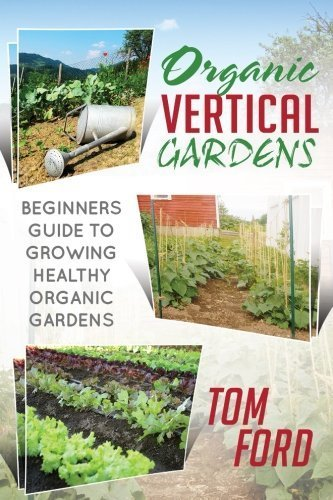 Organic Vertical Gardens: Beginners Guide To Growing Healthy Organic Gardens by Tom Ford (2014-04-04)