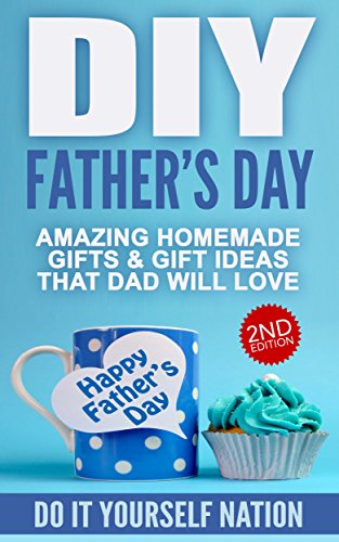 DIY 2nd Edition: Father's Day: Amazing Homemade - Gifts, & Gift Ideas,...