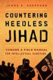 Countering Heedless Jihad: Toward a Field Manual for Intellectual Sabotage