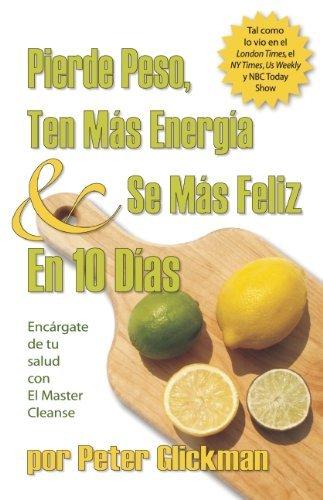 Pierde Peso, Ten Mas Energia Se Mas Feliz En 10 Dias: Encargate de tu salud con El Master Cleanse by Peter Glickman (2008-12-01)