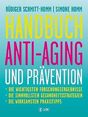 Handbuch Anti-Aging und Prävention: Die wichtigsten Forschungsergebnisse Die sinnvollsten Gesundheitsstrategien Die wirksamsten Praxistipps Ausgezeichnet mit dem Health Media Award
