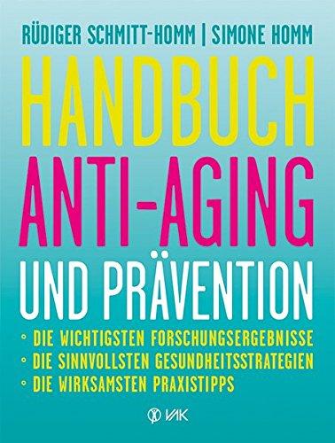 Handbuch Anti-Aging und Prävention: Die wichtigsten Forschungsergebnisse  Die sinnvollsten Gesundheitsstrategien Die wirksamsten Praxistipps