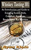Whiskey Tasting 101: An Introduction and Guide to Enjoying Scotch, Irish, Canadian, American, Bourbon and Rye Whiskies